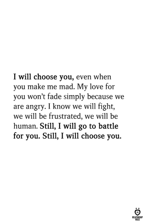 I Will Go: I will choose you, even when  you make me mad. My love for  you won't fade simply because we  are angry. I know we will fight,  we will be frustrated, we will be  human. Still, I will go to battle  for you. Still, I will choose you.