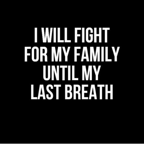 my last breath: I WILL FIGHT  FOR MY FAMILY  UNTIL MY  LAST BREATH