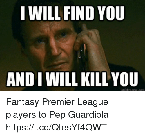 Memes, Premier League, and 🤖: I WILL FIND YOU  AND I WILL KILL YOU  quickmeme.com Fantasy Premier League players to Pep Guardiola https://t.co/QtesYf4QWT