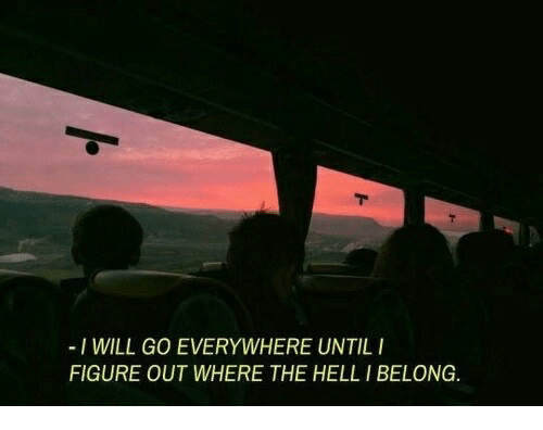 I Will Go: -I WILL GO EVERYWHERE UNTILI  FIGURE OUT WHERE THE HELL I BELONG.