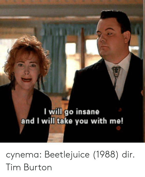 I Will Go: I will go insane  and I will take you with me! cynema:  Beetlejuice (1988) dir. Tim Burton