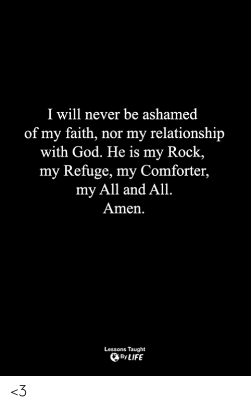 God, Life, and Memes: I will never be ashamed  of my faith, nor my relationship  with God. He is my Rock  my Refuge, my Comforter,  my All and All.  Amen  Lessons Taught  By LIFE <3