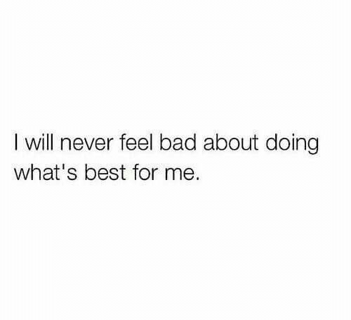Bad, Best, and Never: I will never feel bad about doing  what's best for me.
