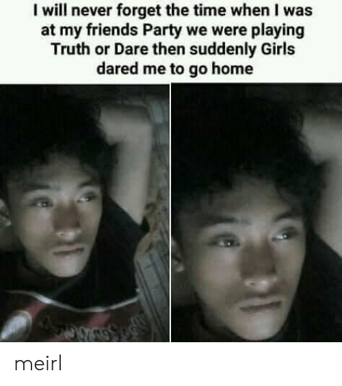 Friends, Girls, and Party: I will never forget the time when I was  at my friends Party we were playing  Truth or Dare then suddenly Girls  dared me to go home meirl