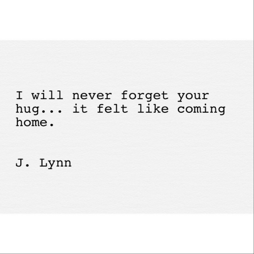 Home, Coming Home, and Never: I will never forget your  hug. . . it felt like coming  home  J. Lynn