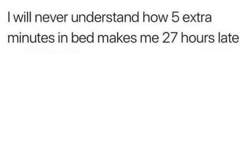 Never, How, and Will: I will never understand how 5 extra  minutes in bed makes me 27 hours late