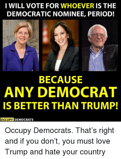 Occupy Democrats: I WILL VOTE FOR WHOEVER IS THE  DEMOCRATIC NOMINEE, PERIOD!  BECAUSE  ANY DEMOCRAT  IS BETTER THAN TRUMP!  OCCUPY DEMOCRATS Occupy Democrats.  That's right and if you don't, you must love Trump and hate your country