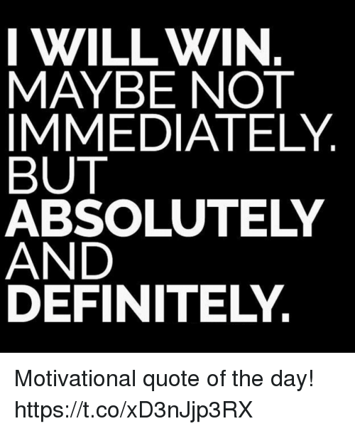 Definitely, Quote, and Day: I WILL WIN  MAYBE NOT  IMMEDIATELY  BUT  ABSOLUTELY  AND  DEFINITELY. Motivational quote of the day! https://t.co/xD3nJjp3RX