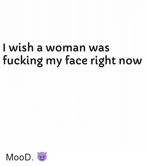 Fucking, Mood, and Dank Memes: I wish a woman w  fucking my face right now  as MooD. 😈