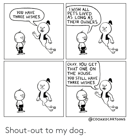 the house: I WISH ALL  PETS LIVED  AS LONG AS  THEIR OWNERS.  YOU HAVE  THREE WISHES.  OKAY, YOU GET  THAT ONE ON  THE HOUSE.  YOU STILL HAVE  THREE WISHES.  @COOKEDCARTOONS Shout-out to my dog.