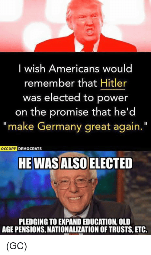 "Memes, Germany, and Hitler: I wish Americans would  remember that Hitler  was elected to power  on the promise that he'd  ""make Germany great again.  OCCUPY DEMOCRATS  HE WASALSO ELECTED  PLEDGING TO EXPAND EDUCATION, OLD  AGE PENSIONS, NATIONALIZATION OF TRUSTS, ETC. (GC)"