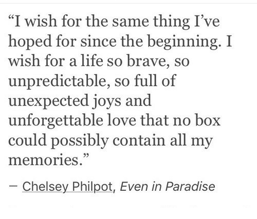 "Life, Love, and Paradise: ""I wish for the same thing I've  hoped for since the beginning. I  wish for a life so brave, so  unpredictable, so full of  unexpected joys and  unforgettable love that no box  could possibly contain all my  memories.""  93  Chelsey Philpot, Even in Paradise"