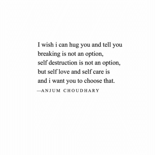 Self Care Is: I wish i can hug you and tell you  breaking is not an  self destruction is not an option,  option,  but self love and self care is  and i want you to choose that.  -ANJUM CHOUDHARY