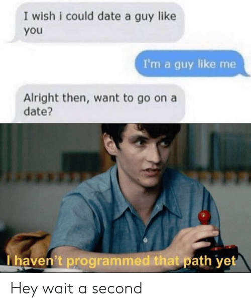 Date, Alright, and You: I wish i could date a guy like  you  I'm a guy like me  Alright then, want to go on a  date?  I haven't programmed that path yet Hey wait a second