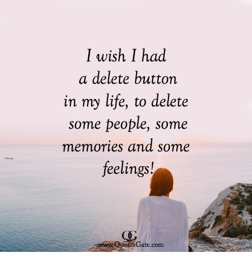 Life, Com, and Memories: I wish I had  a delete button  in my life, to delete  some people, some  memories and some  feelings!  ww QuotesGate.com