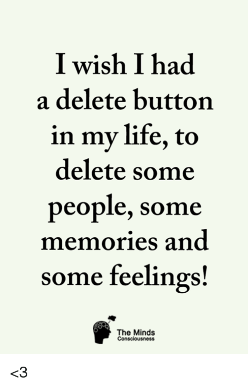 Life, Memes, and 🤖: I wish I had  a delete button  in my life, to  delete some  people, some  memories and  some feelings!  The Minds <3