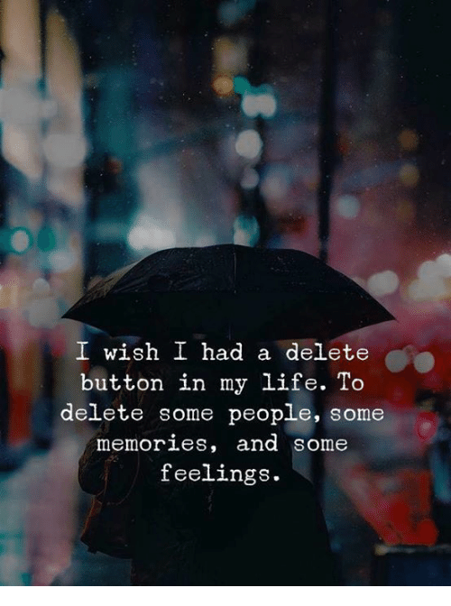 Life, Memories, and People: I wish I had a delete  button in my life. To  delete some people, some  memories, and some  feelings.