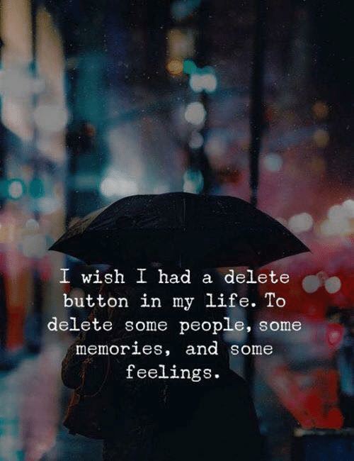 Life, Memories, and People: I wish I had a delete  button in my life. To  delete some people, some  memories, and some  feelings