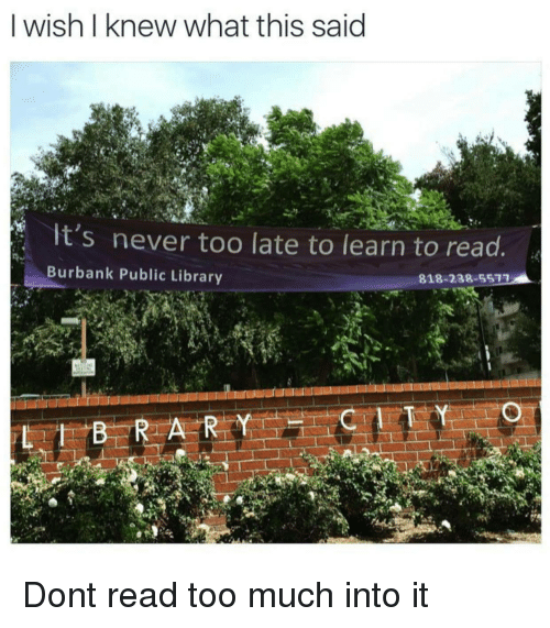 Too Much, Library, and Never: I wish I knew what this said  It's never too late to learn to read  Burbank Public Library  818-238-5577 Dont read too much into it