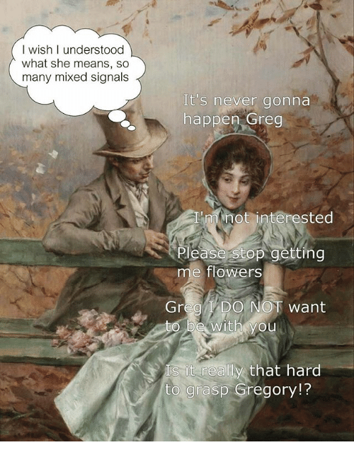 Flowers, Classical Art, and Never: I wish I understood  what she means, so  many mixed signals  It's never gonna  happen Greg  'minot interested  lease Stop getting  me flowers  Grea I DO  NOT want  with vou  Is it really that hard  to grasp Gregory!?