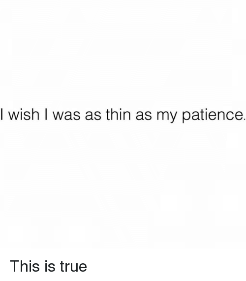 Dank, True, and Patience: I wish I was as thin as my patience. This is true