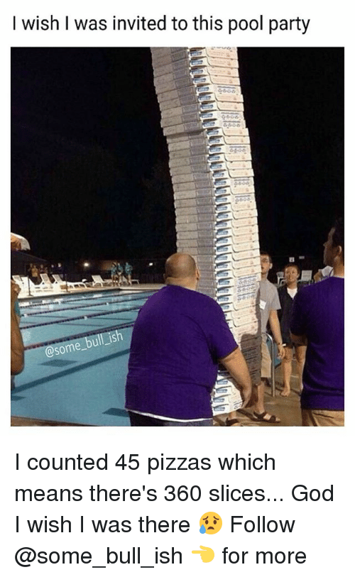 bulling: I wish I was invited to this pool party  ish  some I counted 45 pizzas which means there's 360 slices... God I wish I was there 😥 Follow @some_bull_ish 👈 for more
