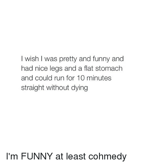 Funny, Run, and Leggings: I wish I was pretty and funny and  had nice legs and a flat stomach  and could run for 10 minutes  straight without dying I'm FUNNY at least cohmedy