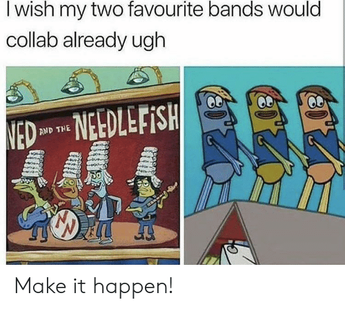 collab: I wish my two favourite bands would  collab already ugh  NED NEDLEFISH  AND THE Make it happen!