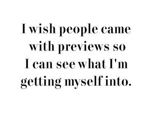 Can, What, and People: I wish people came  with previews so  I can see what I'm  getting myself into.