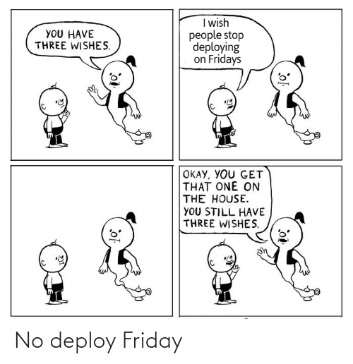 the house: I wish  people stop  deploying  on Fridays  YOU HAVE  THREE WISHES.  OKAY, YOU GET  THAT ONE ON  THE HOUSE.  YOU STILL HAVE  THREE WISHES. No deploy Friday