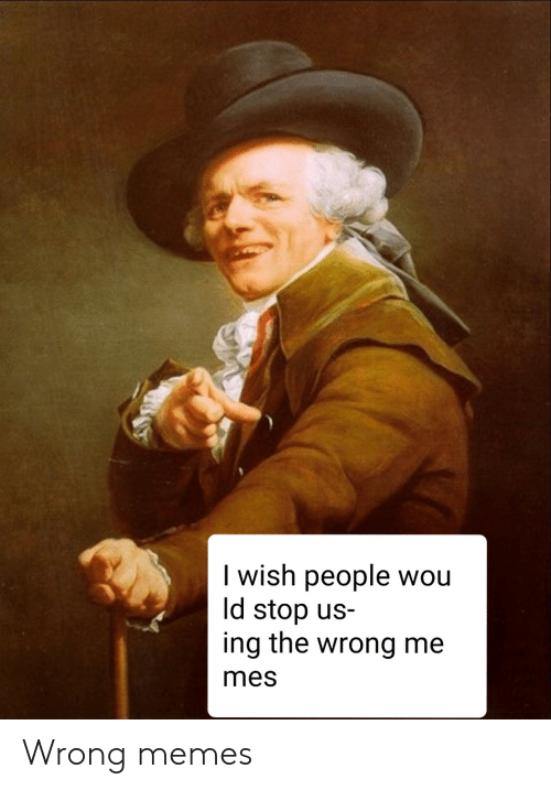 Memes, Mes, and Ing: I wish people wou  ld stop us-  ing the wrong me  mes Wrong memes