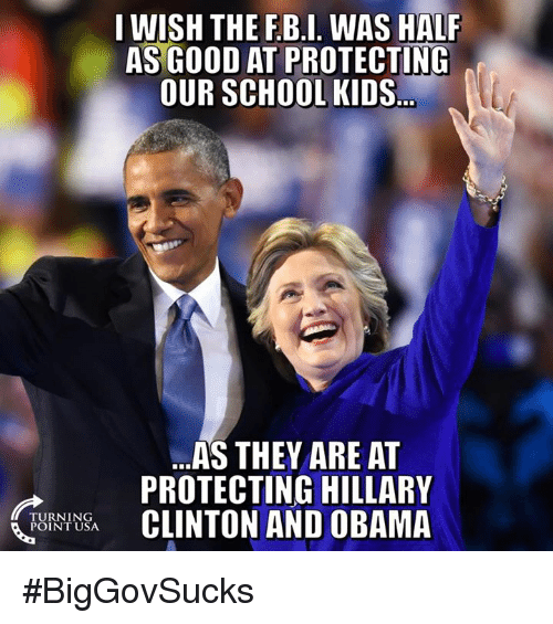 Hillary Clinton, Memes, and Obama: I WISH THE F.B.I. WAS HALF  AS GOOD AT PROTECTING  OUR SCHOOL KIDS  ..AS THEY ARE AT  PROTECTING HILLARY  CLINTON AND OBAMA  TI  TURNING  POINT USA #BigGovSucks