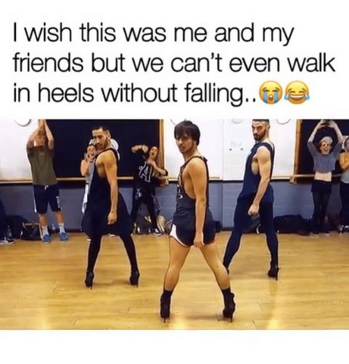 Friends, Girl Memes, and Heels: I wish this was me and my  friends but we can't even walk  in heels without falling..
