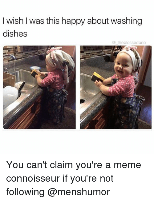 connoisseur: I wish was this happy about washing  dishes  the blessedone You can't claim you're a meme connoisseur if you're not following @menshumor