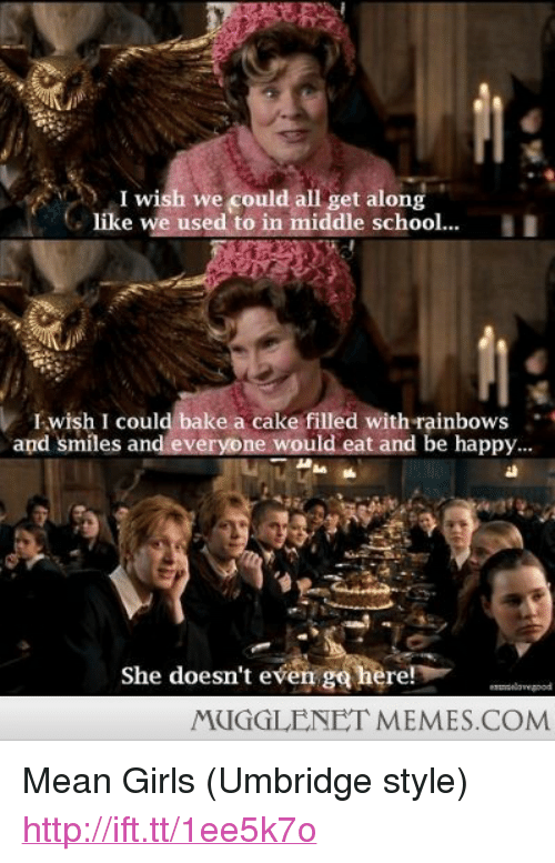 """she doesnt even go here: )I wish we could all get along  like we used to in middle school...I  I-,Wİsh I could bake a cake filled with rainbows  and smiles and everyone would eat and be happy..  al  She doesn't even go here!  lavegood  MUGGLENET MEMES.COM <p>Mean Girls (Umbridge style) <a href=""""http://ift.tt/1ee5k7o"""">http://ift.tt/1ee5k7o</a></p>"""