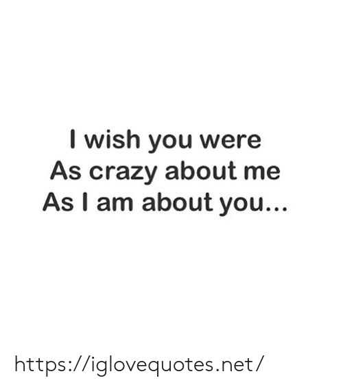 Crazy, Net, and You: I wish you were  As crazy about me  As I am about you... https://iglovequotes.net/