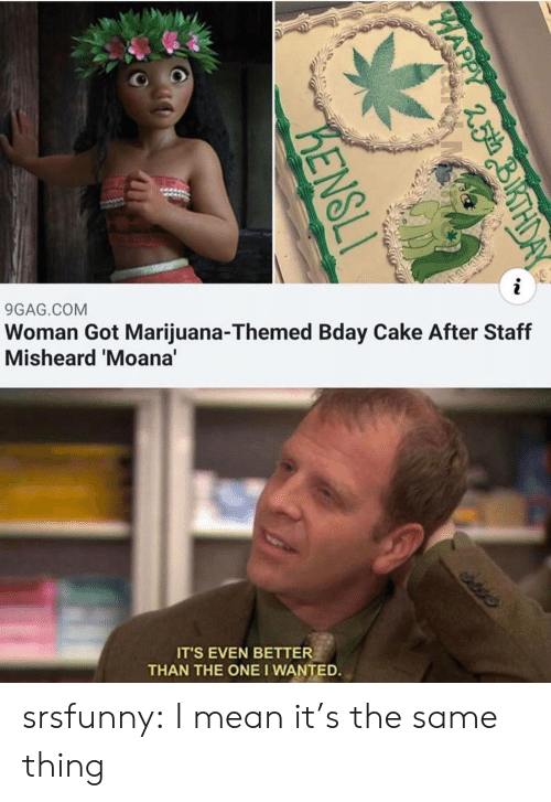 9gag, Tumblr, and Blog: i  Woman Got Marijuana-Themed Bday Cake After Staff  Misheard 'Moana'  9GAG.COM  edis  IT'S EVEN BETTER  THAN THE ONE I WANTED.  PHAP  25th  KENSLI srsfunny:  I mean it's the same thing