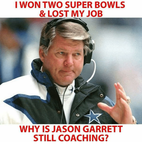 Nfl, Lost, and I Won: I WON TWO SUPER BOWLS  &LOST MY JOB  WHY IS JASON GARRETT  STILL COACHING?