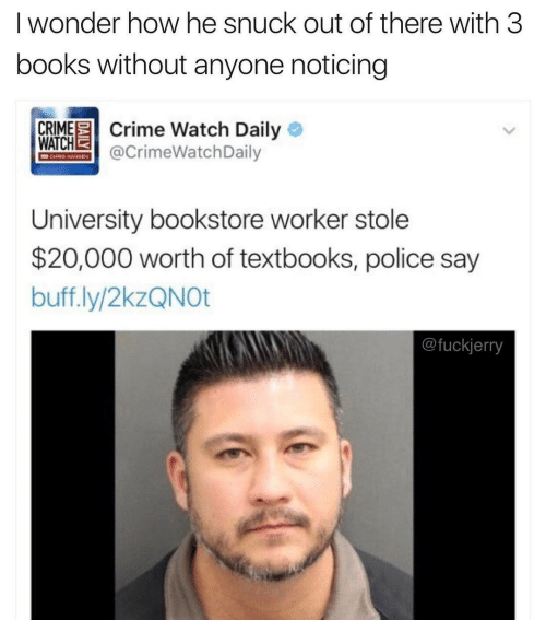 Out Of There: I wonder how he snuck out of there with 3  books without anyone noticing  CRIME Crime Watch Daily O  WATCHE  @CrimeWatchDaily  CHRIS HAMIEN  University bookstore worker stole  $20,000 worth of textbooks, police say  buff.ly/2kzQNOt  @fuckjerry