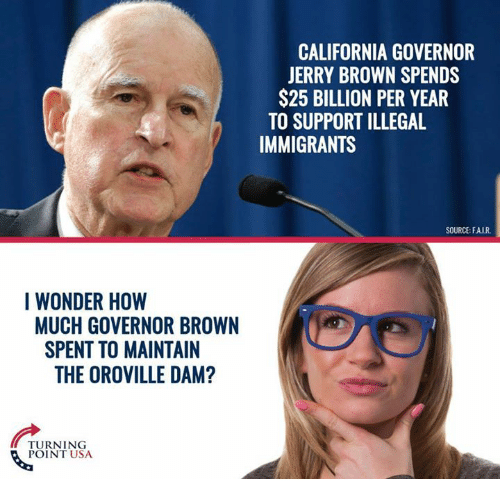 Jerri: I WONDER HOW  MUCH GOVERNOR BROWN  SPENT TO MAINTAIN  THE OROVILLE DAM?  TURNING  POINT USA  CALIFORNIA GOVERNOR  JERRY BROWN SPENDS  $25 BILLION PER YEAR  TO SUPPORT ILLEGAL  IMMIGRANTS  SOURCE: FAIR.
