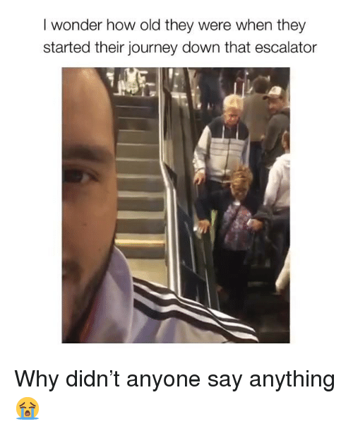 Escalator: I wonder how old they were when they  started their journey down that escalator Why didn't anyone say anything 😭