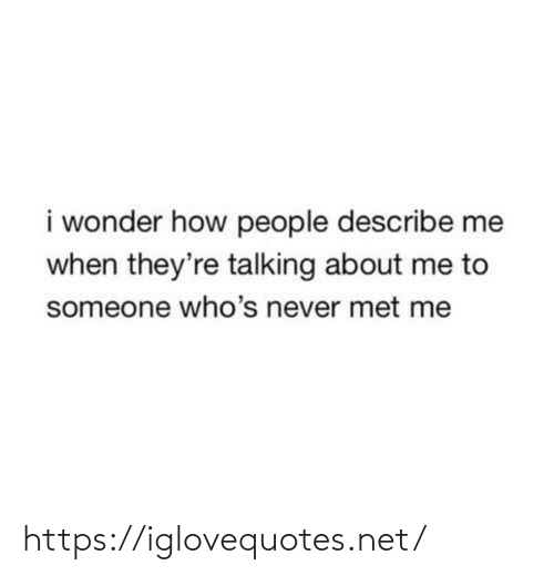 Wonder: i wonder how people describe me  when they're talking about me to  someone who's never met me https://iglovequotes.net/