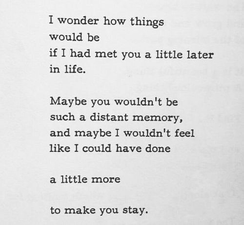Life, Wonder, and How: I wonder how things  would be  if I had met you a little later  in life.  Maybe you wouldn't be  such a distant memory,  and maybe I wouldn't feel  like I could have done  a little more  to make you stay.
