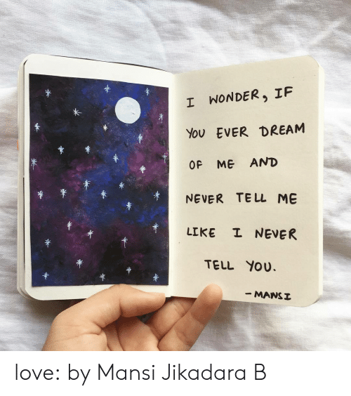 Ever Dream: *  I WONDER, IF  EVER DREAM  You  OF ME AND  TE LL ME  NEVER  I NEVER  LIKE  TELL YOU  - MANSI love:  by Mansi Jikadara B