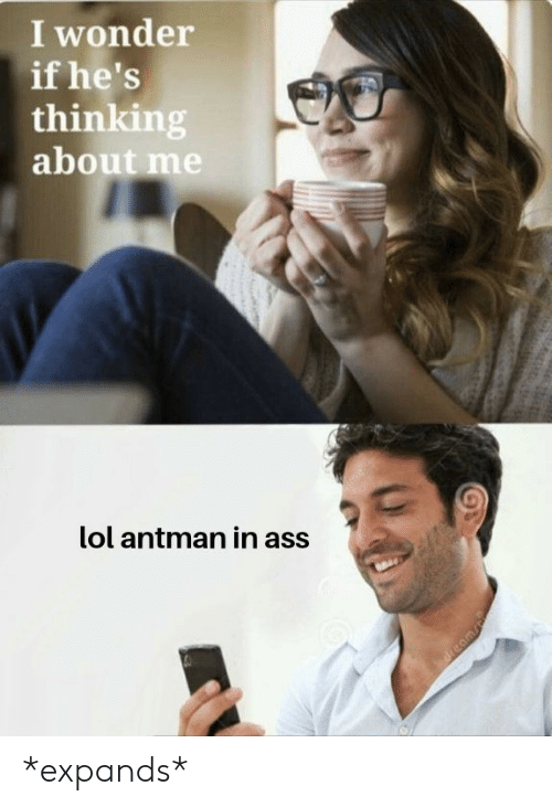 Hes Thinking About: I wonder  if he's  thinking  about me  lol antman in ass *expands*