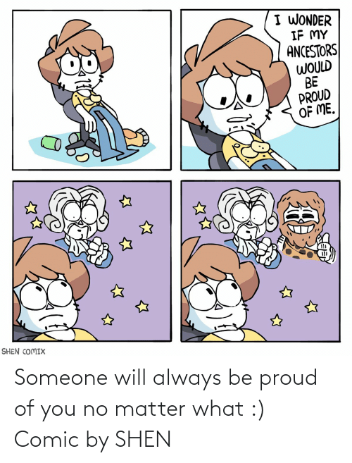 Wonder: I WONDER  IF MY  ANCESTORS  WOULD  BE  PROUD  OF ME.  SHEN COMIX Someone will always be proud of you no matter what :) Comic by SHEN