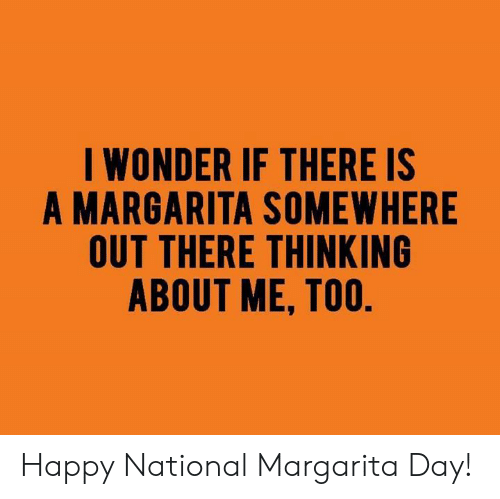 Dank, Happy, and Wonder: I WONDER IF THERE IS  A MARGARITA SOMEWHERE  OUT THERE THINKING  ABOUT ME, TOO Happy National Margarita Day!