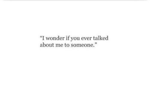"""Wonder, You, and Someone: """"I wonder if you ever talked  about me to someone."""""""
