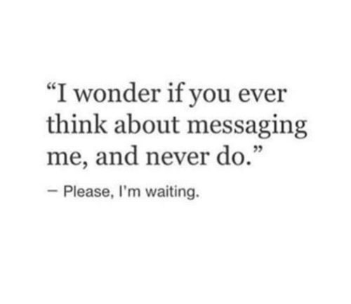"Never, Waiting..., and Wonder: ""I wonder if you ever  think about messaging  me, and never do.""  -Please, I'm waiting."