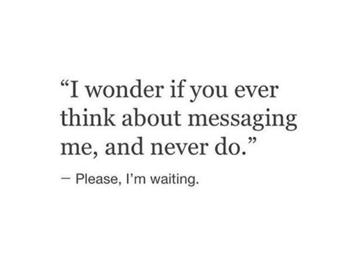 "Never, Waiting..., and Wonder: ""I wonder if you ever  think about messaging  me, and never do.""  Please, I'm waiting."